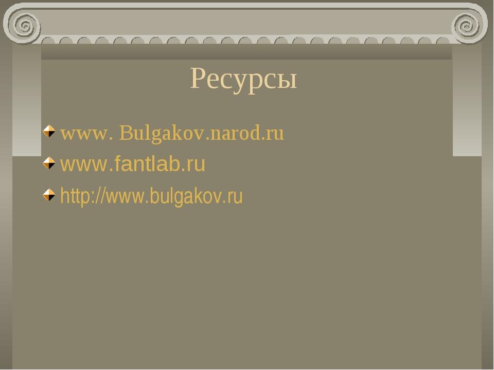 Ресурсы www. Bulgakov.narod.ru www.fantlab.ru http://www.bulgakov.ru