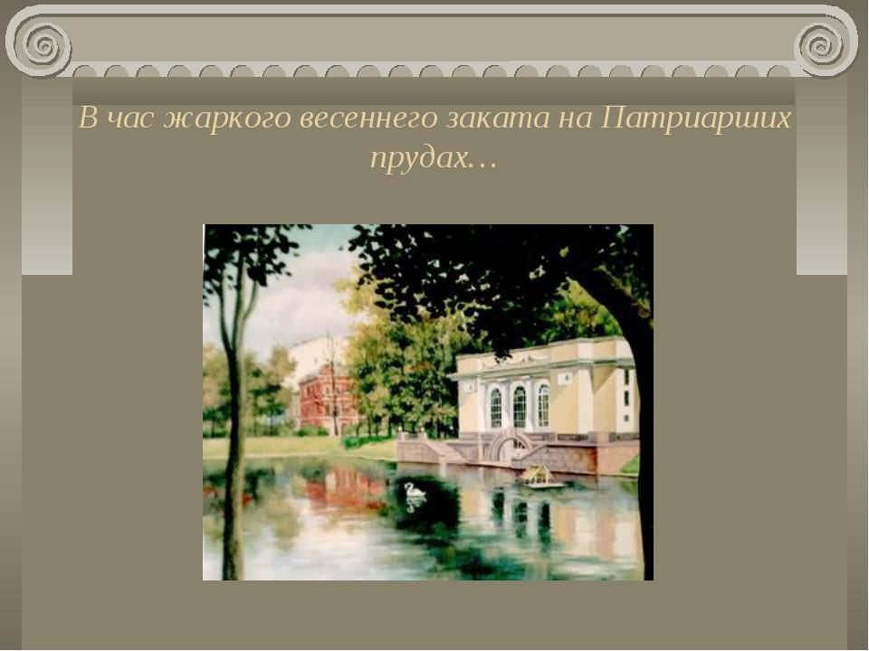 В час жаркого весеннего заката на Патриарших прудах…