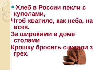 Хлеб в России пекли с куполами, Чтоб хватило, как неба, на всех. За широкими