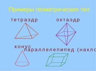 Примеры геометрических тел   тетраэдр октаэдр конус параллелепипед (накл