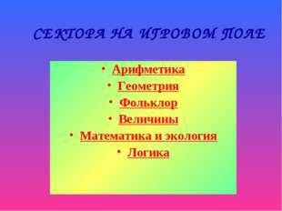 СЕКТОРА НА ИГРОВОМ ПОЛЕ Арифметика Геометрия Фольклор Величины Математика и э