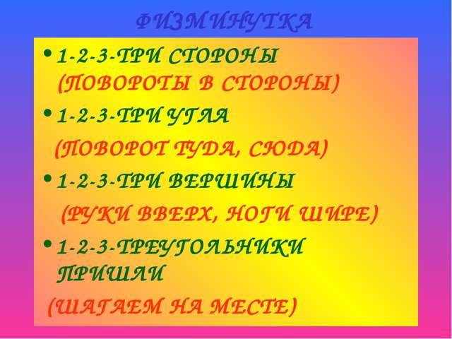 ФИЗМИНУТКА 1-2-3-ТРИ СТОРОНЫ (ПОВОРОТЫ В СТОРОНЫ) 1-2-3-ТРИ УГЛА (ПОВОРОТ ТУД...