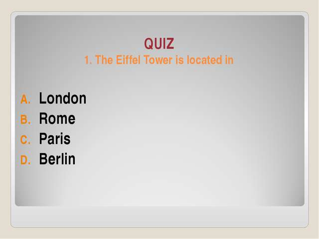 QUIZ 1. The Eiffel Tower is located in London Rome Paris Berlin