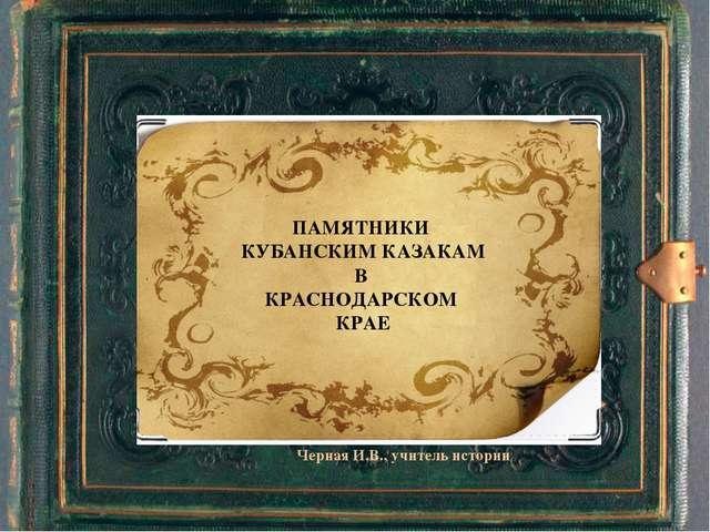 ПАМЯТНИКИ КУБАНСКИМ КАЗАКАМ В КРАСНОДАРСКОМ КРАЕ Черная И.В., учитель истории