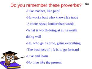 Do you remember these proverbs? №3 -Like teacher, like pupil -He works best w