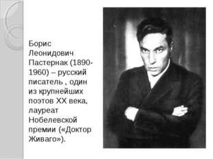 Борис Леонидович Пастернак (1890-1960) – русский писатель , один из крупнейши