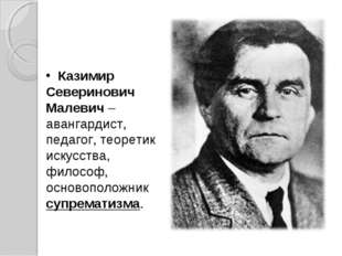 Казимир Северинович Малевич – авангардист, педагог, теоретик искусства, фило