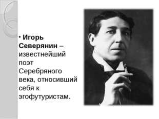 Игорь Северянин – известнейший поэт Серебряного века, относивший себя к эгоф