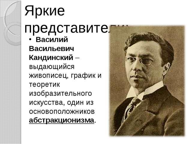 Яркие представители: Василий Васильевич Кандинский – выдающийся живописец, гр...