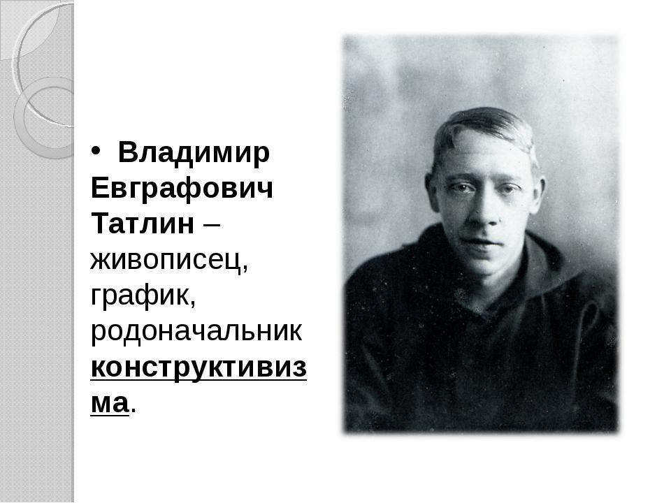 Владимир Евграфович Татлин – живописец, график, родоначальник конструктивизма.