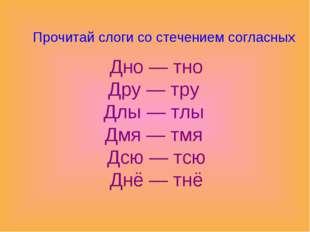 Прочитай слоги со стечением согласных Дно — тно Дру — тру Длы — тлы Дмя — тмя