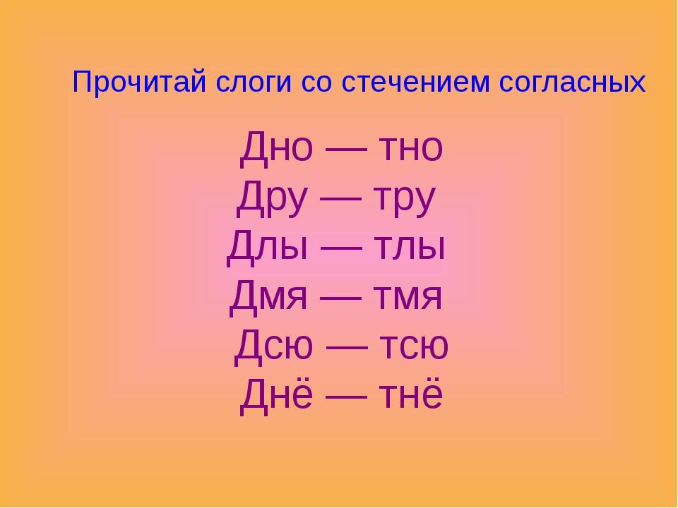 Прочитай слоги со стечением согласных Дно — тно Дру — тру Длы — тлы Дмя — тмя...