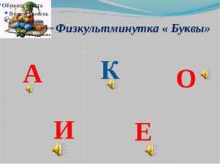 Физкультминутка « Буквы» А К О И Е
