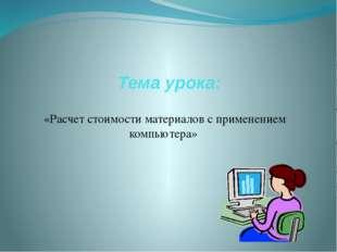 Тема урока: «Расчет стоимости материалов с применением компьютера»
