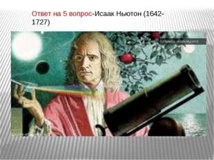 Ответ на 5 вопрос-Исаак Ньютон (1642-1727)