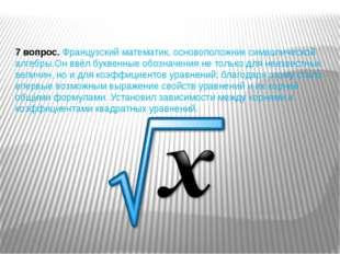 7 вопрос.Французский математик, основоположник символической алгебры.Он ввёл