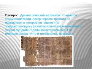 2 вопрос.Древнегреческий математик. Считается отцом геометории. Автор первог