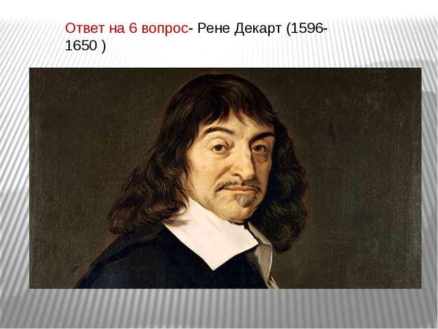 Ответ на 6 вопрос- Рене Декарт (1596-1650 )