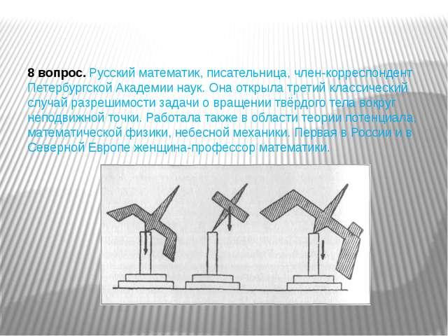 8 вопрос.Русский математик, писательница, член-корреспондент Петербургской А...