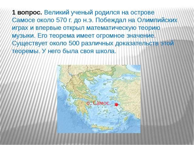 1 вопрос.Великий ученый родился на острове Самосе около 570 г. до н.э. Побеж...