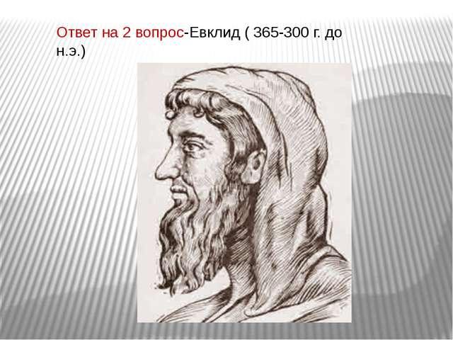Ответ на 2 вопрос-Евклид ( 365-300 г. до н.э.)