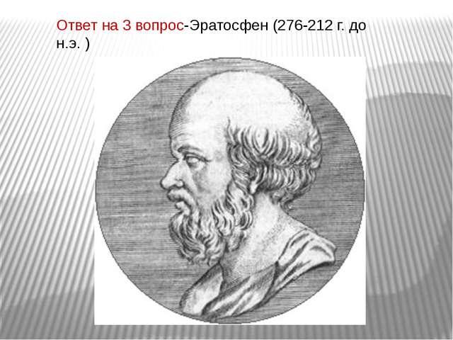 Ответ на 3 вопрос-Эратосфен (276-212 г. до н.э. )