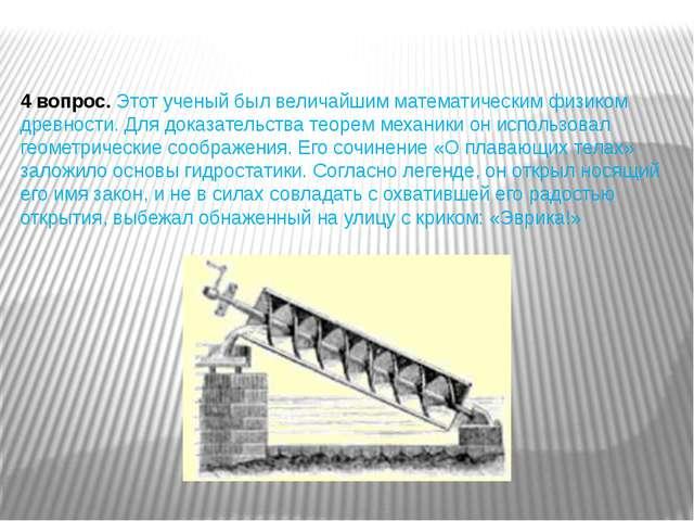 4 вопрос.Этот ученый был величайшим математическим физиком древности. Для до...