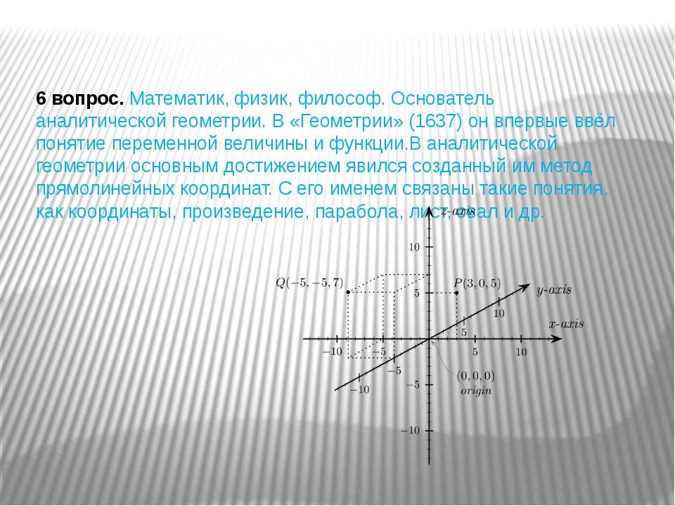 6 вопрос.Математик, физик, философ. Основатель аналитической геометрии. В «Г...