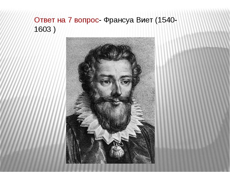 Ответ на 7 вопрос- Франсуа Виет (1540-1603 )