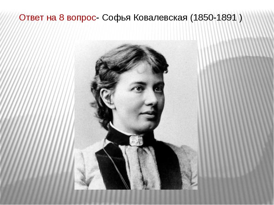 Ответ на 8 вопрос- Софья Ковалевская (1850-1891 )