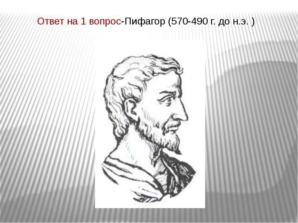 Ответ на 1 вопрос-Пифагор (570-490 г. до н.э. )