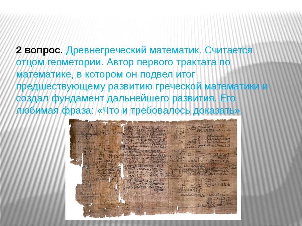 2 вопрос.Древнегреческий математик. Считается отцом геометории. Автор первог...