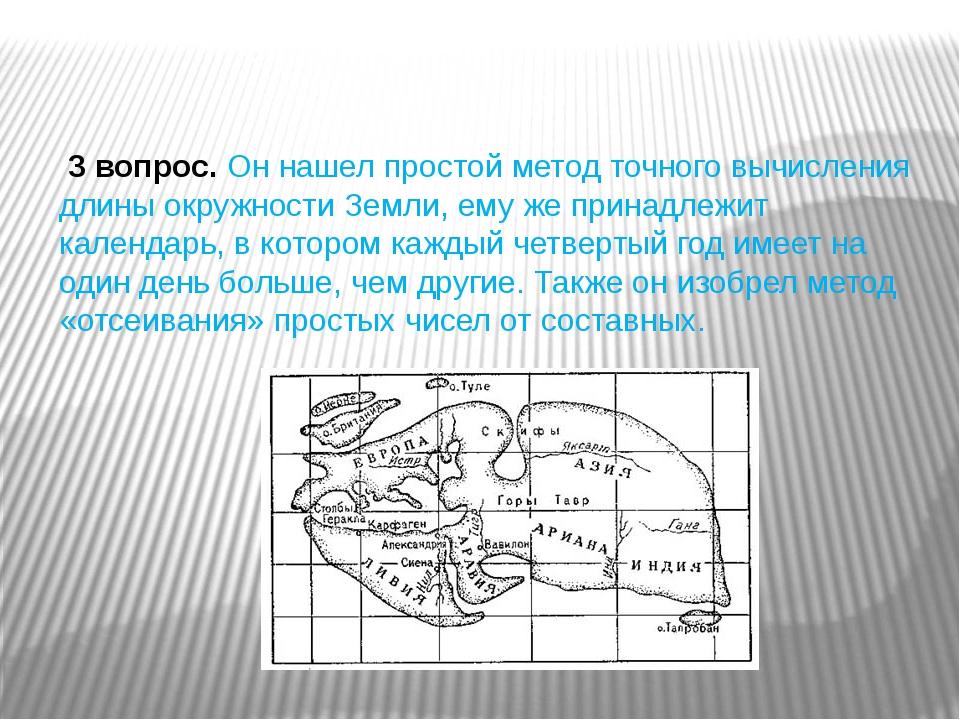 3 вопрос.Он нашел простой метод точного вычисления длины окружности Земли,...
