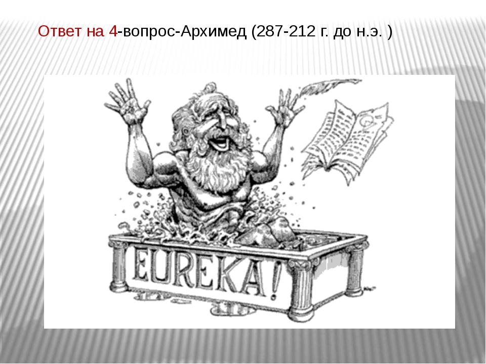 Ответ на 4-вопрос-Архимед (287-212 г. до н.э. )