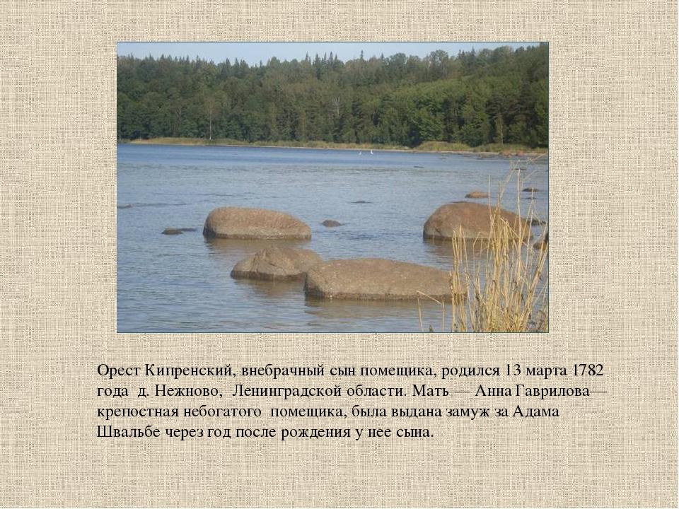 Орест Кипренский, внебрачный сын помещика, родился 13 марта 1782 года д. Нежн...