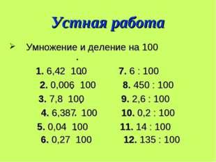 Устная работа Умножение и деление на 100 1. 6,42 100 7. 6 : 100 2. 0,006 100