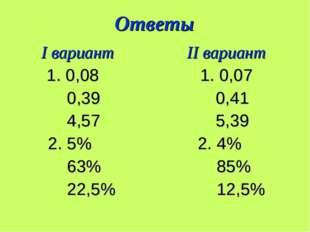 Ответы I вариант II вариант 1. 0,08 1. 0,07 0,39 0,41 4,57 5,39 2. 5% 2. 4% 6