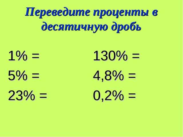 Переведите проценты в десятичную дробь 1% = 130% = 5% = 4,8% = 23% = 0,2% =