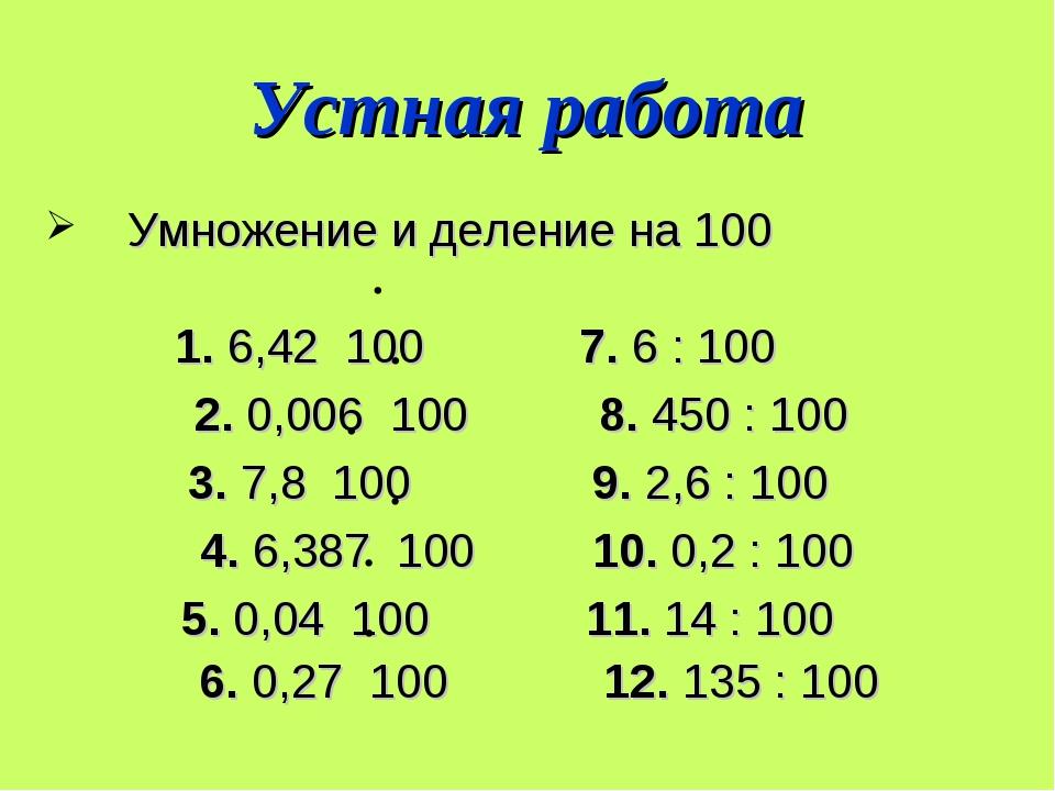 Устная работа Умножение и деление на 100 1. 6,42 100 7. 6 : 100 2. 0,006 100...