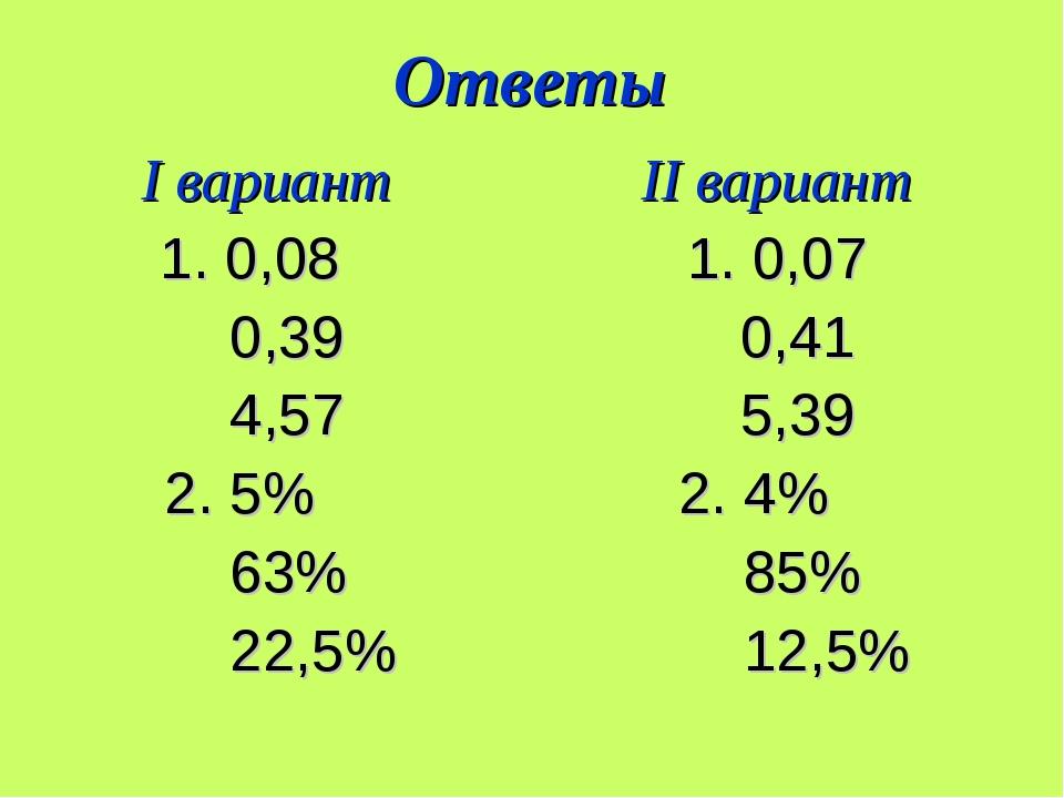 Ответы I вариант II вариант 1. 0,08 1. 0,07 0,39 0,41 4,57 5,39 2. 5% 2. 4% 6...