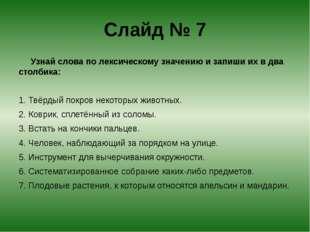 Слайд № 7 Узнай слова по лексическому значению и запиши их в два столбика: