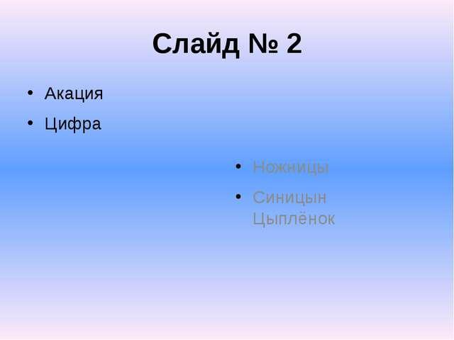 Слайд № 2 Акация Цифра Ножницы Синицын Цыплёнок