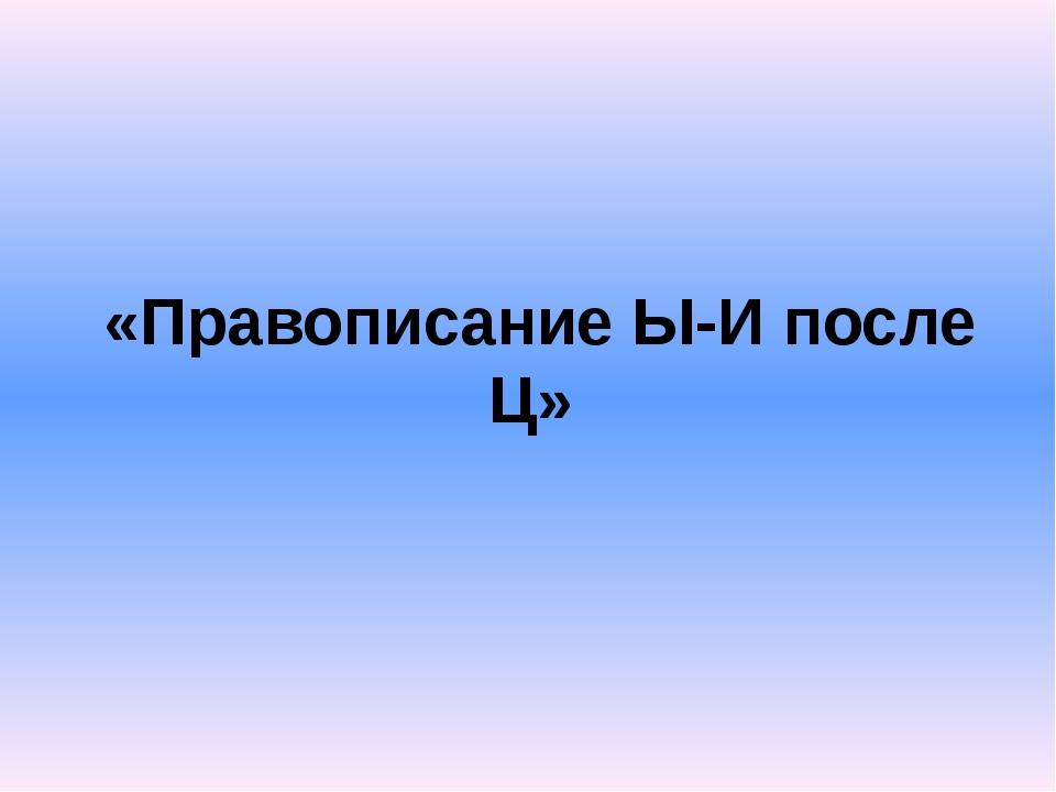 «Правописание Ы-И после Ц»