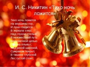 И. С. Никитин «Тихо ночь ложится» Тихо ночь ложится На вершины гор, И луна гл