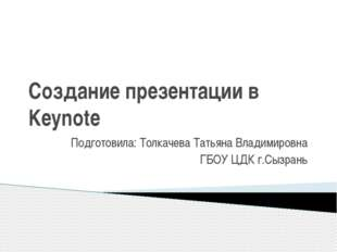 Создание презентации в Keynote Подготовила: Толкачева Татьяна Владимировна ГБ