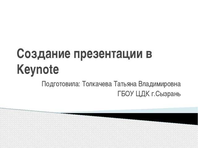 Создание презентации в Keynote Подготовила: Толкачева Татьяна Владимировна ГБ...
