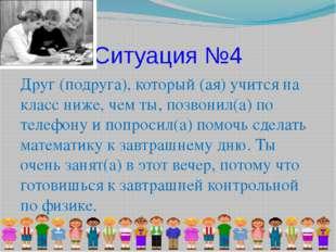 Ситуация №4 Друг (подруга), который (ая) учится на класс ниже, чем ты, позвон