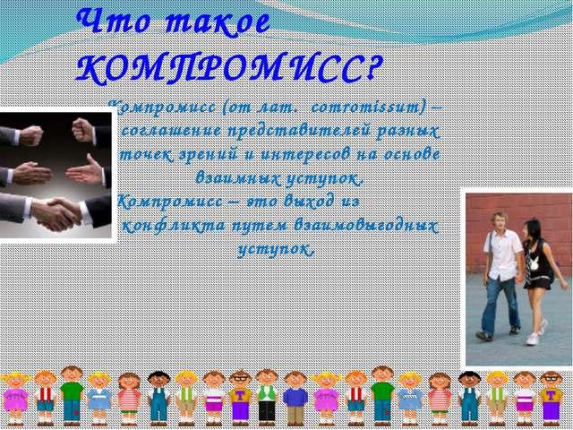 Что такое КОМПРОМИСС? Компромисс (от лат. сomromissum) – соглашение представи...