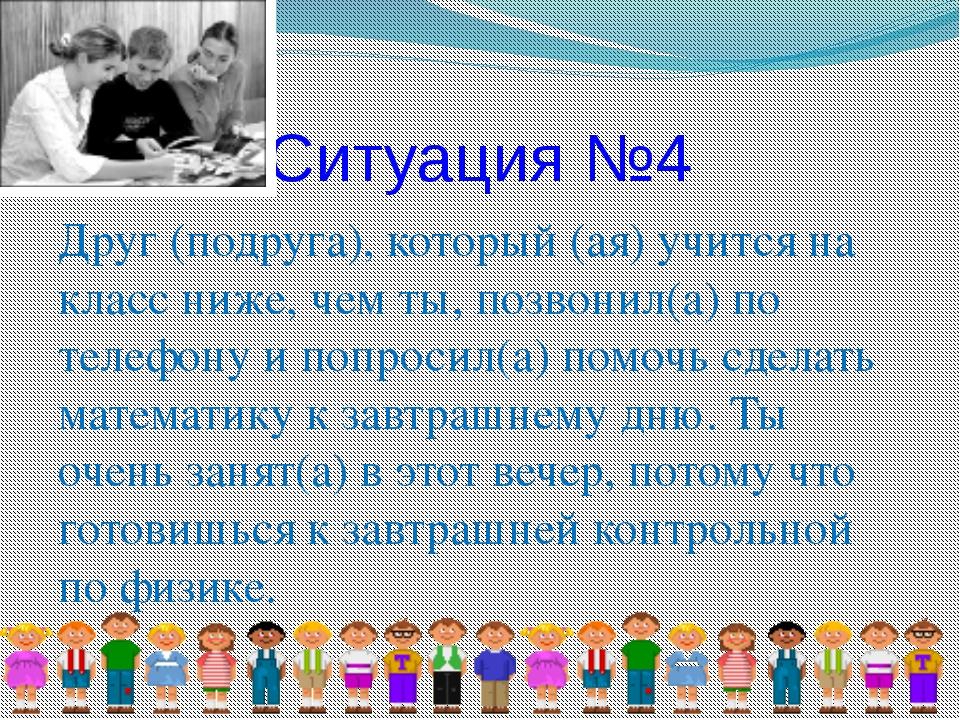 Ситуация №4 Друг (подруга), который (ая) учится на класс ниже, чем ты, позвон...