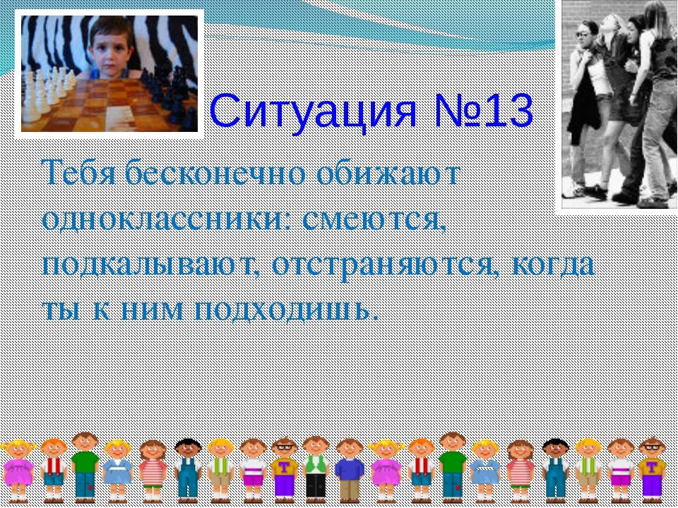 Ситуация №13 Тебя бесконечно обижают одноклассники: смеются, подкалывают, отс...